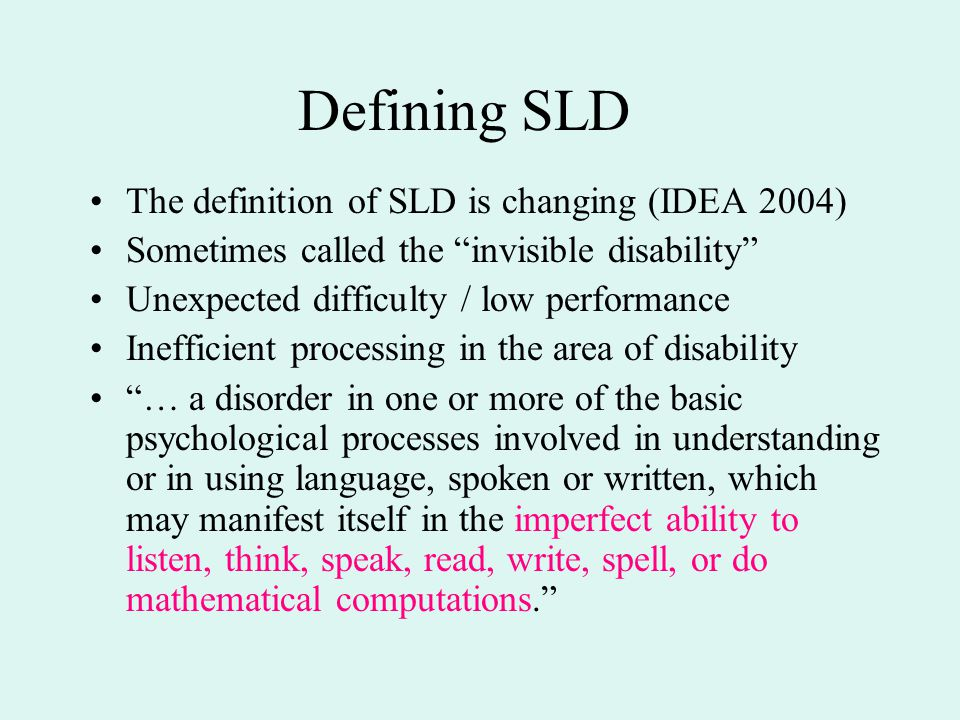 """Defining SLD The definition of SLD is changing (IDEA 2004) Sometimes called the """"invisible disability"""" Unexpected difficulty / low performance Ineffic"""