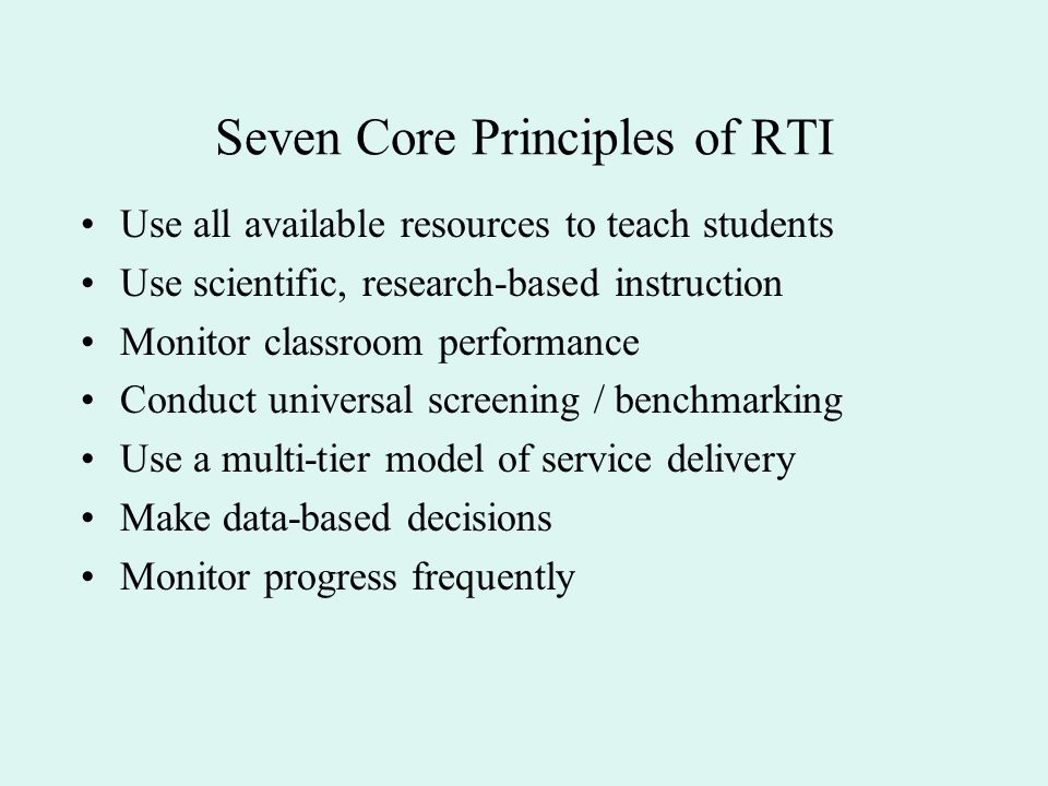 Seven Core Principles of RTI Use all available resources to teach students Use scientific, research-based instruction Monitor classroom performance Co