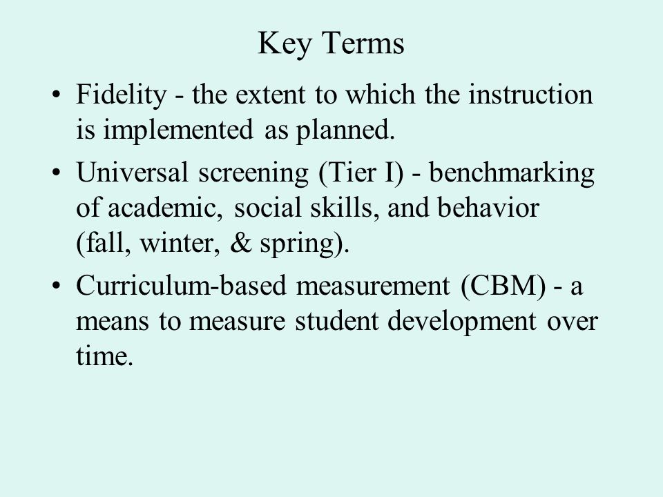Key Terms Fidelity - the extent to which the instruction is implemented as planned. Universal screening (Tier I) - benchmarking of academic, social sk
