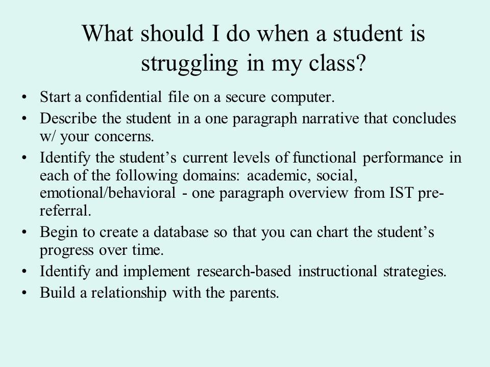 What should I do when a student is struggling in my class? Start a confidential file on a secure computer. Describe the student in a one paragraph nar