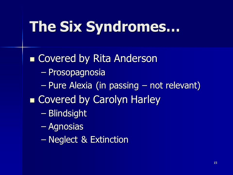 15 The Six Syndromes… Covered by Rita Anderson Covered by Rita Anderson –Prosopagnosia –Pure Alexia (in passing – not relevant) Covered by Carolyn Harley Covered by Carolyn Harley –Blindsight –Agnosias –Neglect & Extinction
