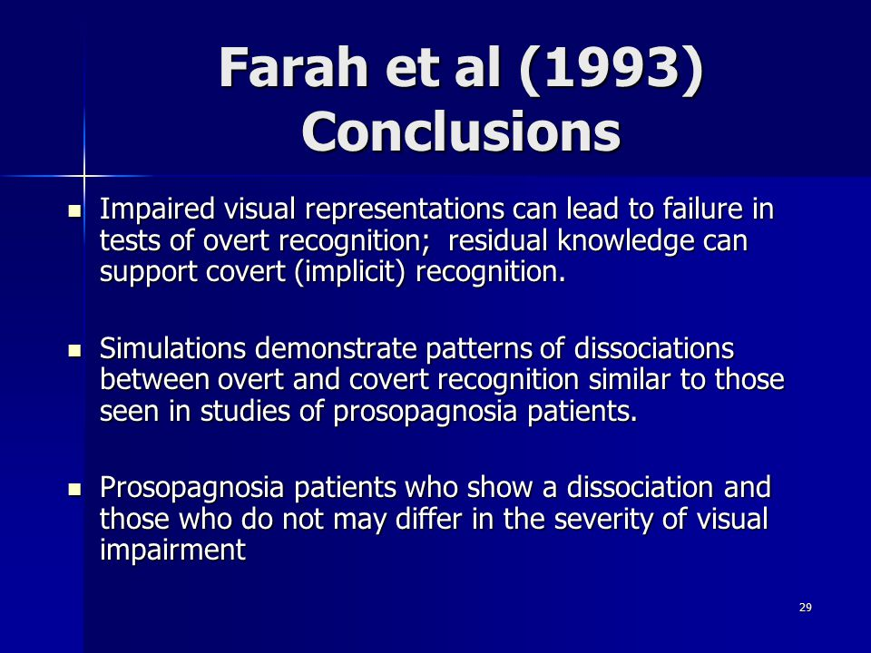 29 Farah et al (1993) Conclusions Impaired visual representations can lead to failure in tests of overt recognition; residual knowledge can support covert (implicit) recognition.