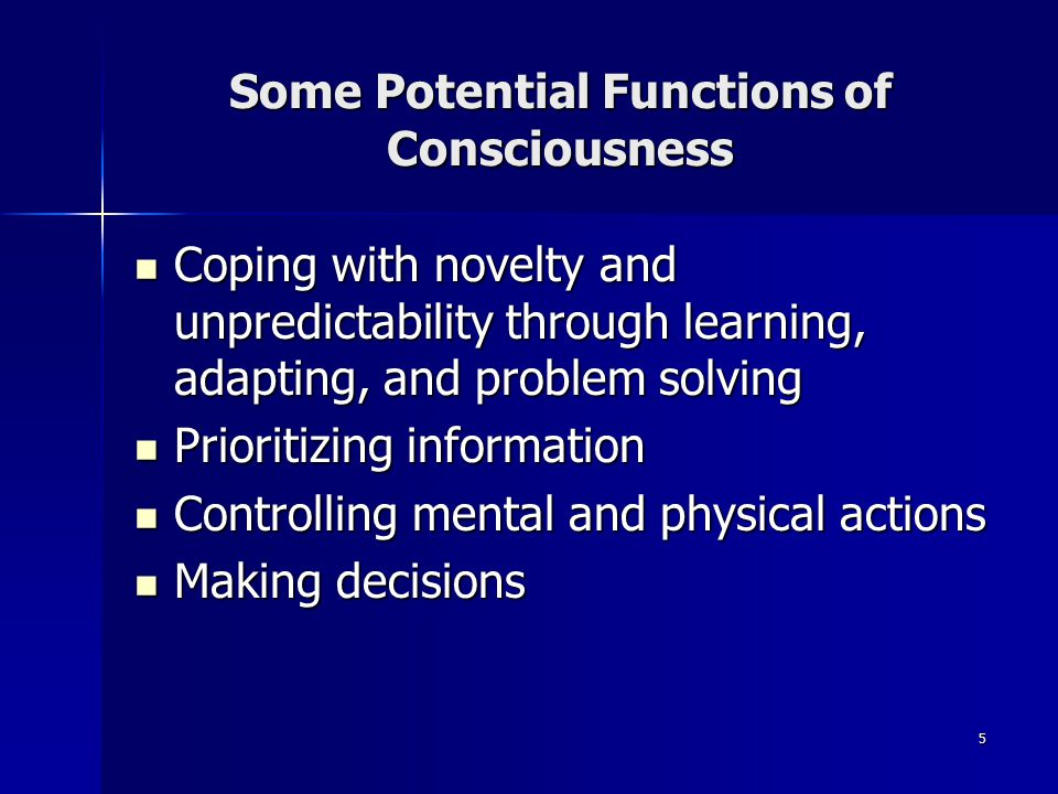 5 Some Potential Functions of Consciousness Coping with novelty and unpredictability through learning, adapting, and problem solving Coping with novelty and unpredictability through learning, adapting, and problem solving Prioritizing information Prioritizing information Controlling mental and physical actions Controlling mental and physical actions Making decisions Making decisions