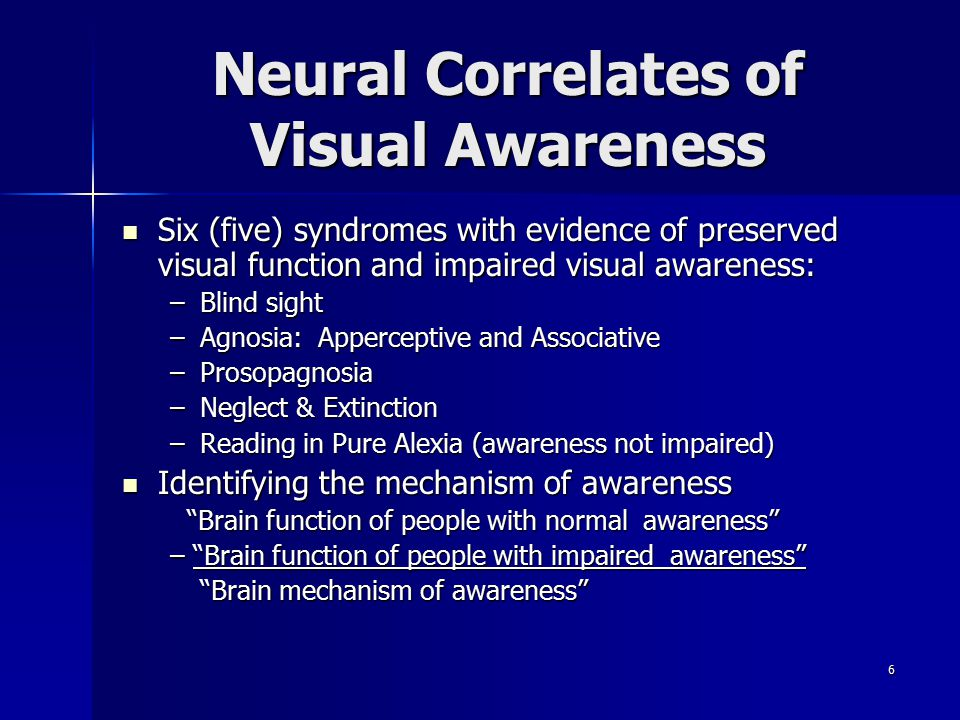 6 Neural Correlates of Visual Awareness Six (five) syndromes with evidence of preserved visual function and impaired visual awareness: Six (five) syndromes with evidence of preserved visual function and impaired visual awareness: –Blind sight –Agnosia: Apperceptive and Associative –Prosopagnosia –Neglect & Extinction –Reading in Pure Alexia (awareness not impaired) Identifying the mechanism of awareness Identifying the mechanism of awareness Brain function of people with normal awareness Brain function of people with normal awareness – Brain function of people with impaired awareness Brain mechanism of awareness