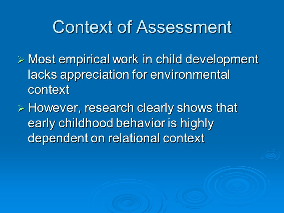 Context of Assessment  Most empirical work in child development lacks appreciation for environmental context  However, research clearly shows that early childhood behavior is highly dependent on relational context