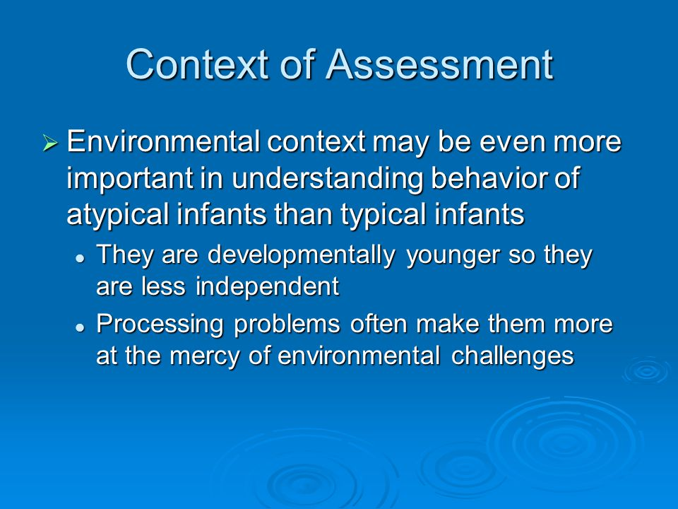 Context of Assessment  Environmental context may be even more important in understanding behavior of atypical infants than typical infants They are developmentally younger so they are less independent They are developmentally younger so they are less independent Processing problems often make them more at the mercy of environmental challenges Processing problems often make them more at the mercy of environmental challenges