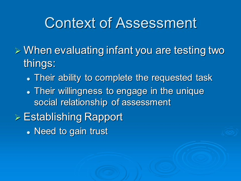 Context of Assessment  When evaluating infant you are testing two things: Their ability to complete the requested task Their ability to complete the requested task Their willingness to engage in the unique social relationship of assessment Their willingness to engage in the unique social relationship of assessment  Establishing Rapport Need to gain trust Need to gain trust