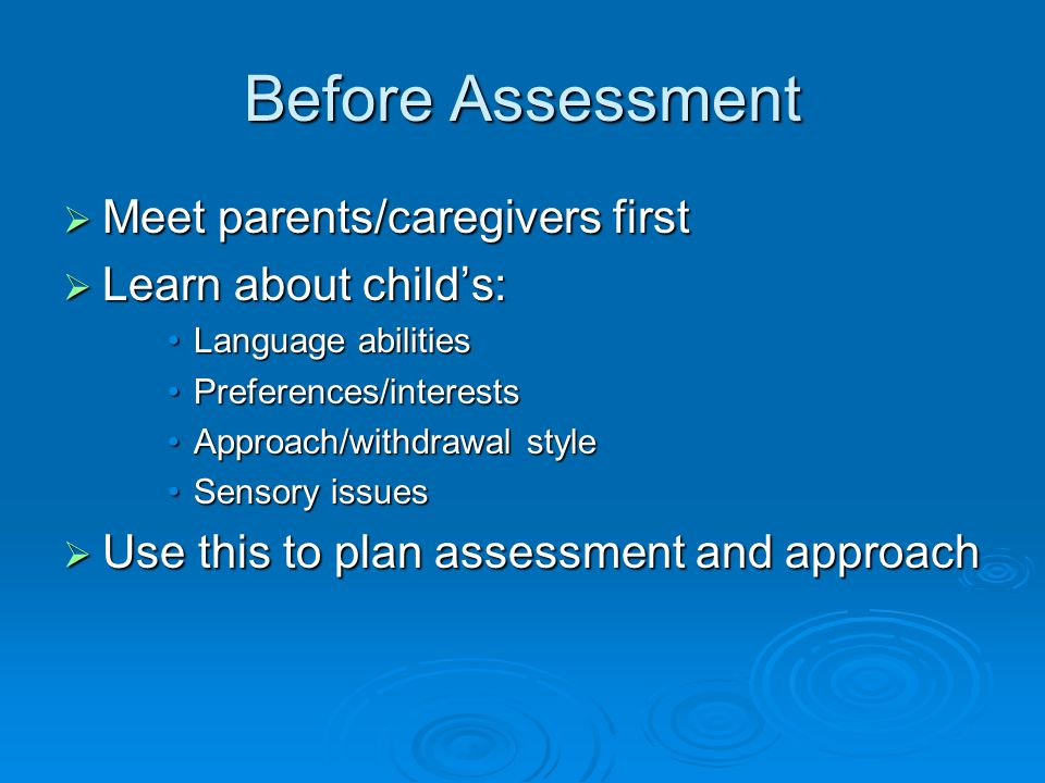 Before Assessment  Meet parents/caregivers first  Learn about child's: Language abilitiesLanguage abilities Preferences/interestsPreferences/interests Approach/withdrawal styleApproach/withdrawal style Sensory issuesSensory issues  Use this to plan assessment and approach