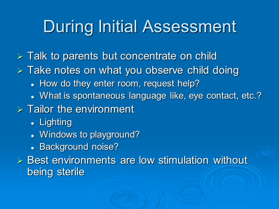During Initial Assessment  Talk to parents but concentrate on child  Take notes on what you observe child doing How do they enter room, request help.