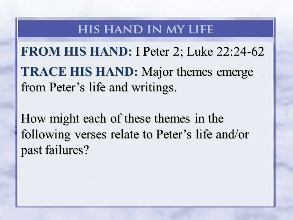 FROM HIS HAND: I Peter 2; Luke 22:24-62 TRACE HIS HAND: Major themes emerge from Peter's life and writings.