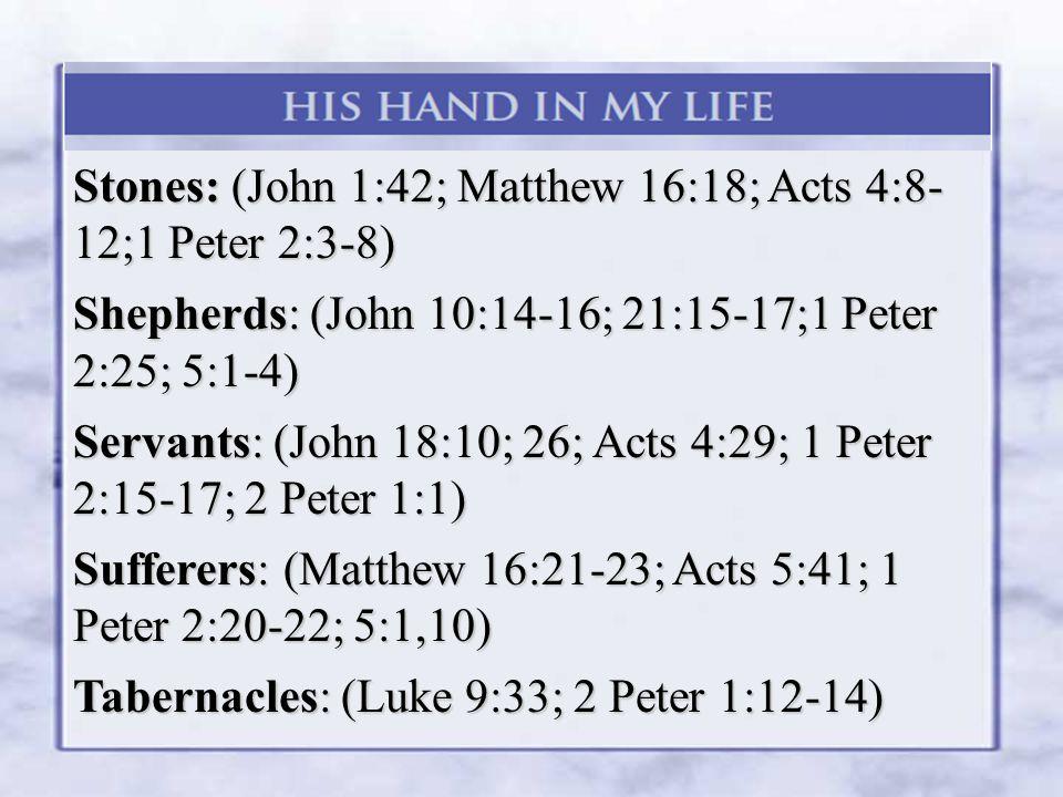 Stones: (John 1:42; Matthew 16:18; Acts 4:8- 12;1 Peter 2:3-8) Shepherds: (John 10:14-16; 21:15-17;1 Peter 2:25; 5:1-4) Servants: (John 18:10; 26; Acts 4:29; 1 Peter 2:15-17; 2 Peter 1:1) Sufferers: (Matthew 16:21-23; Acts 5:41; 1 Peter 2:20-22; 5:1,10) Tabernacles: (Luke 9:33; 2 Peter 1:12-14)