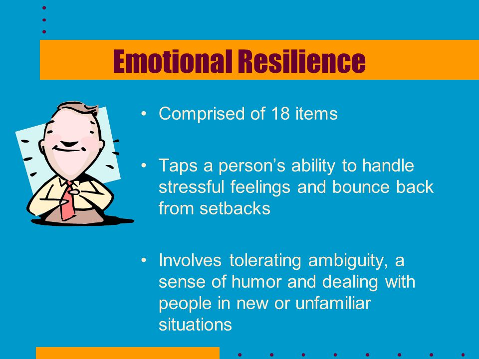 Emotional Resilience Comprised of 18 items Taps a person's ability to handle stressful feelings and bounce back from setbacks Involves tolerating ambi