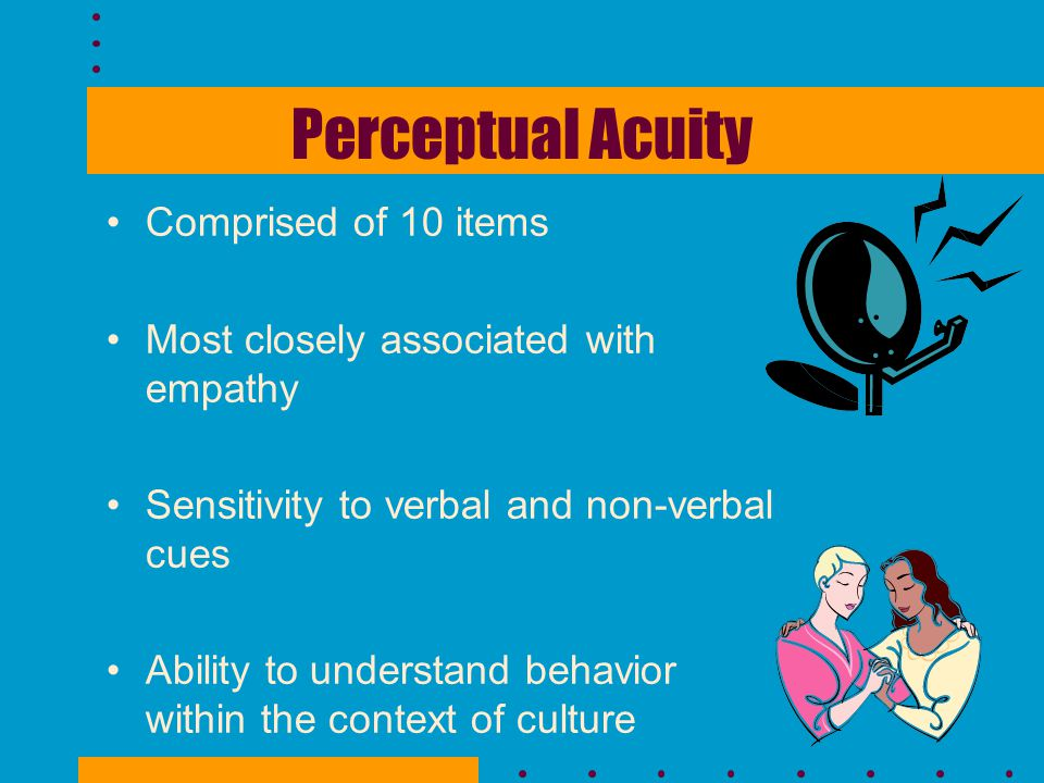 Perceptual Acuity Comprised of 10 items Most closely associated with empathy Sensitivity to verbal and non-verbal cues Ability to understand behavior