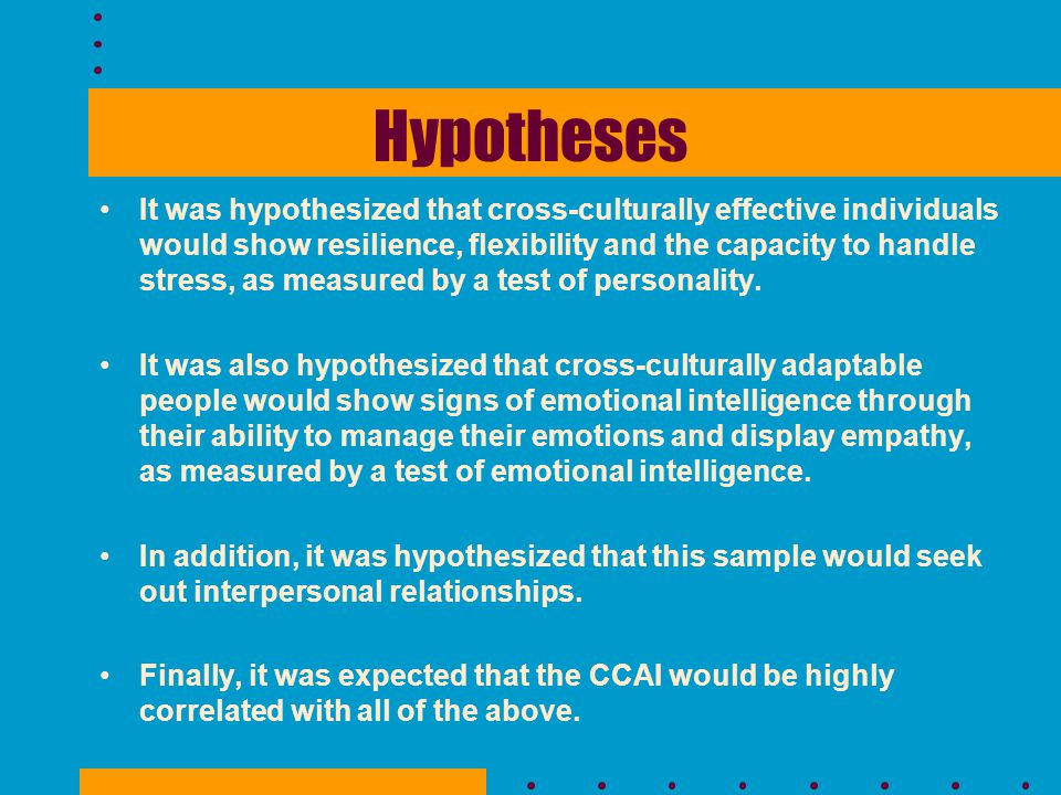 Hypotheses It was hypothesized that cross-culturally effective individuals would show resilience, flexibility and the capacity to handle stress, as me