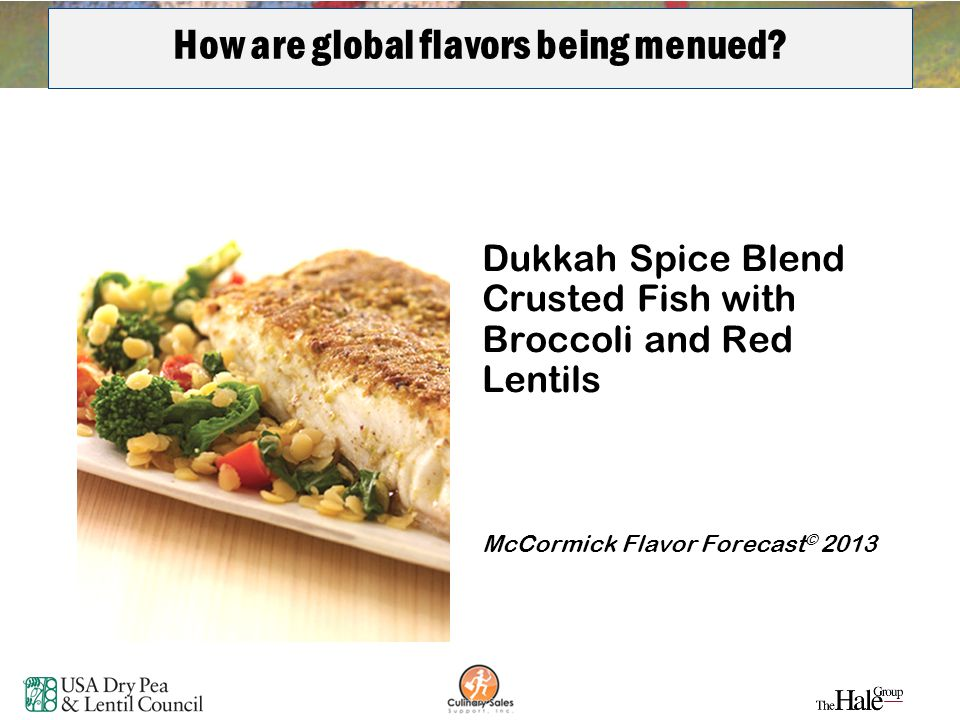 12 How are global flavors being menued? Dukkah Spice Blend Crusted Fish with Broccoli and Red Lentils McCormick Flavor Forecast © 2013