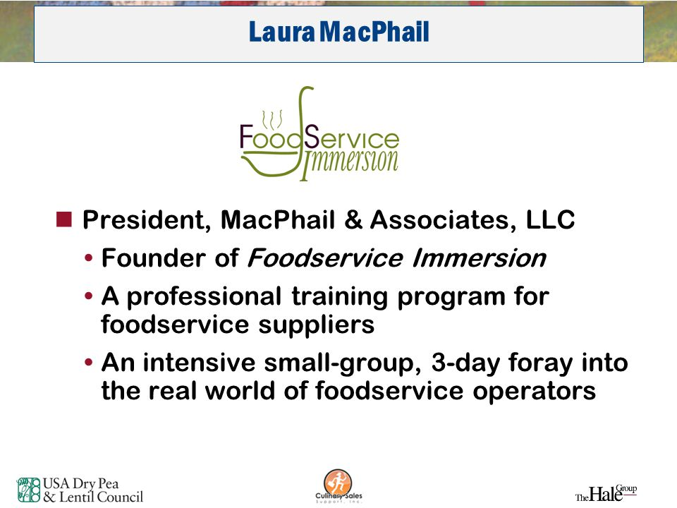 3 Laura MacPhail President, MacPhail & Associates, LLC Founder of Foodservice Immersion A professional training program for foodservice suppliers An i