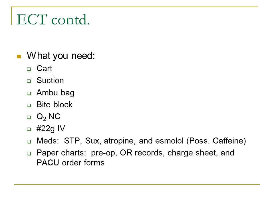 ECT contd. What you need:  Cart  Suction  Ambu bag  Bite block  O 2 NC  #22g IV  Meds: STP, Sux, atropine, and esmolol (Poss. Caffeine)  Paper