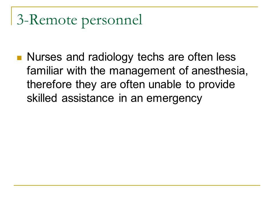 3-Remote personnel Nurses and radiology techs are often less familiar with the management of anesthesia, therefore they are often unable to provide skilled assistance in an emergency