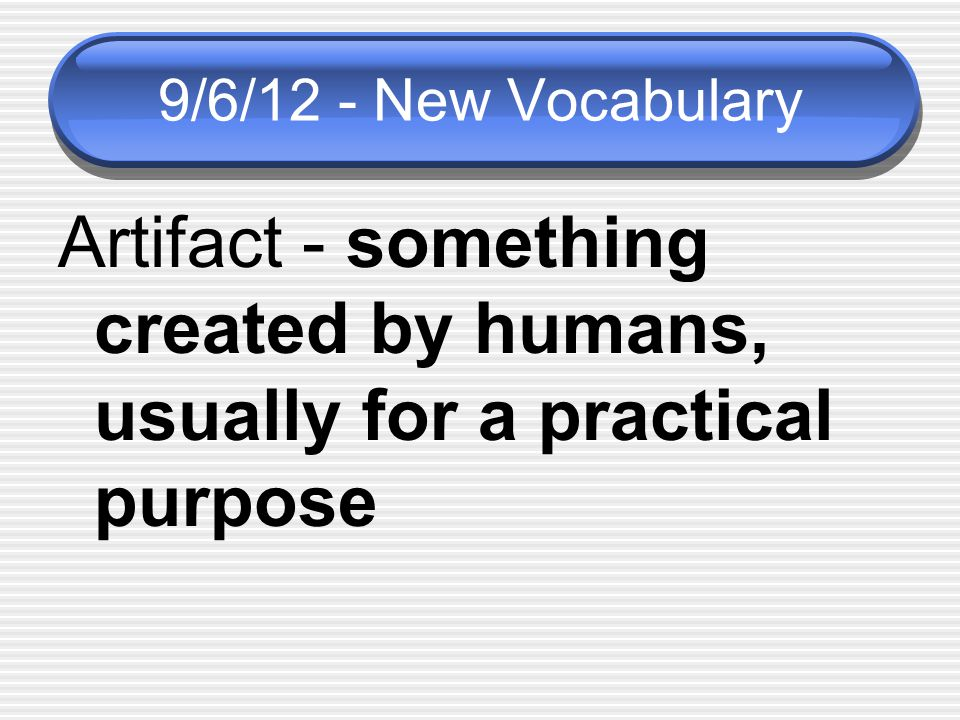 9/6/12 - New Vocabulary Artifact - something created by humans, usually for a practical purpose