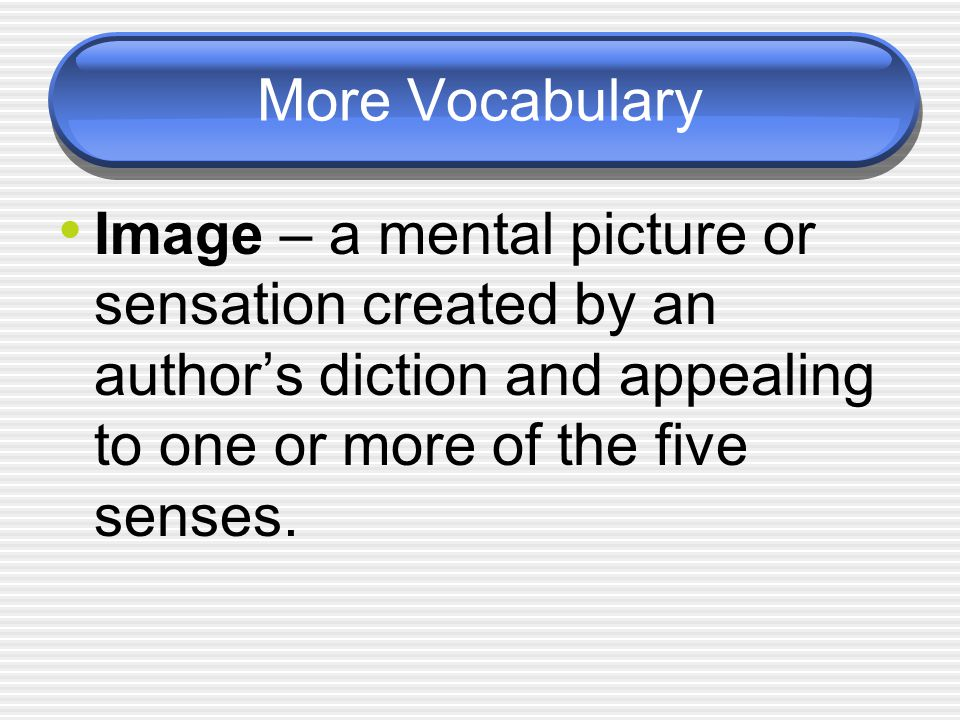 More Vocabulary Image – a mental picture or sensation created by an author's diction and appealing to one or more of the five senses.