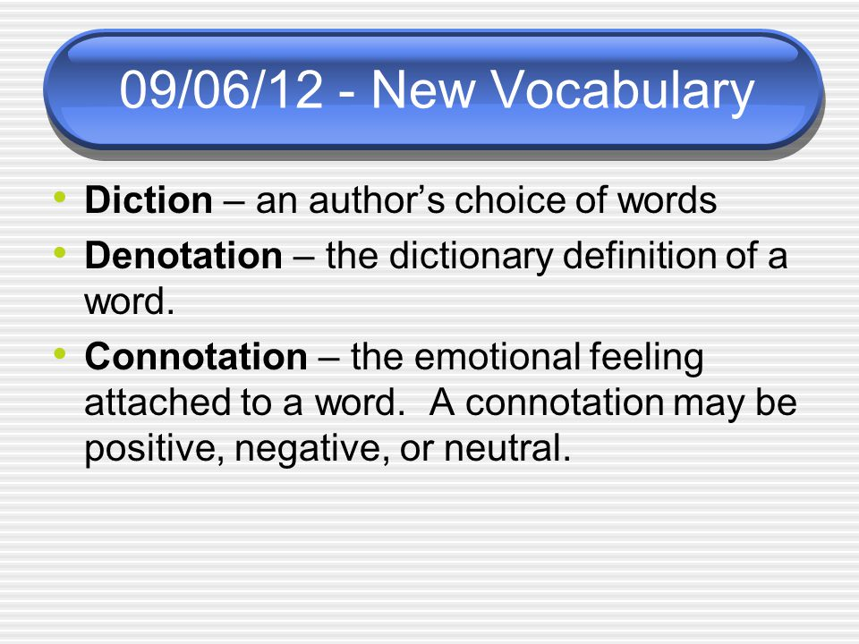 09/06/12 - New Vocabulary Diction – an author's choice of words Denotation – the dictionary definition of a word.