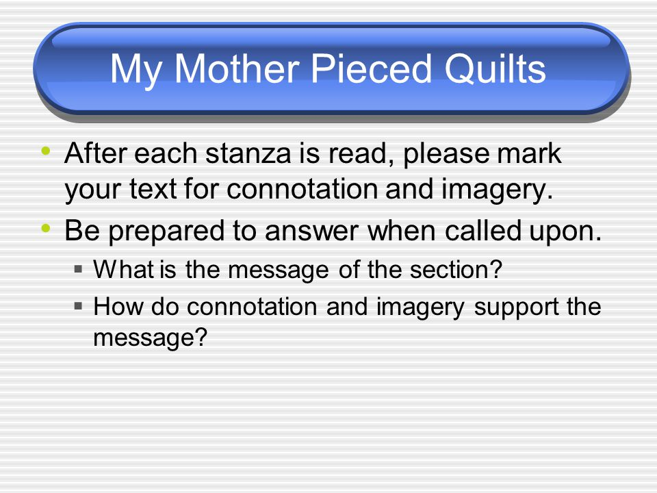 My Mother Pieced Quilts After each stanza is read, please mark your text for connotation and imagery.