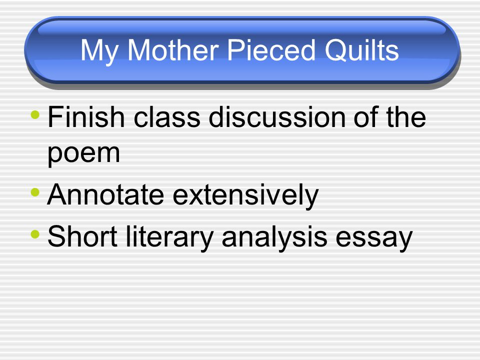 My Mother Pieced Quilts Finish class discussion of the poem Annotate extensively Short literary analysis essay