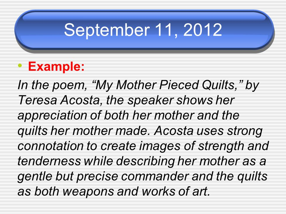 September 11, 2012 Example: In the poem, My Mother Pieced Quilts, by Teresa Acosta, the speaker shows her appreciation of both her mother and the quilts her mother made.