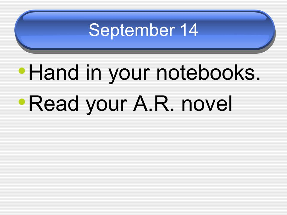 September 14 Hand in your notebooks. Read your A.R. novel