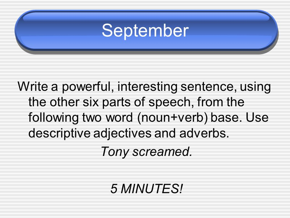 September Write a powerful, interesting sentence, using the other six parts of speech, from the following two word (noun+verb) base.