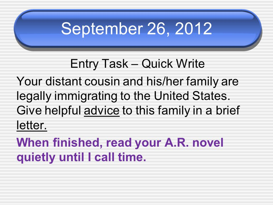 September 26, 2012 Entry Task – Quick Write Your distant cousin and his/her family are legally immigrating to the United States.