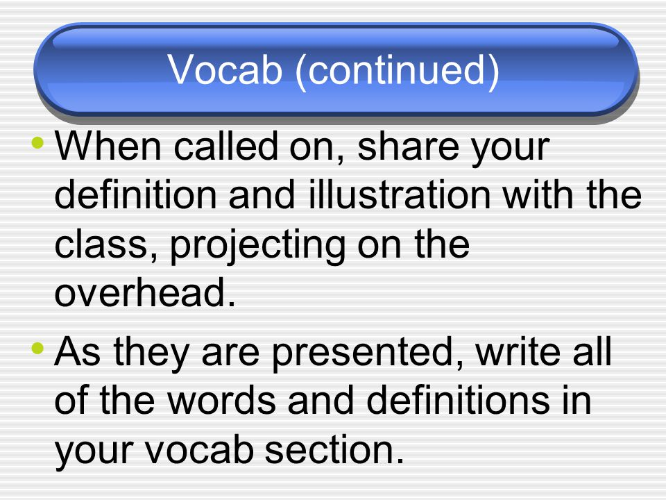 Vocab (continued) When called on, share your definition and illustration with the class, projecting on the overhead.