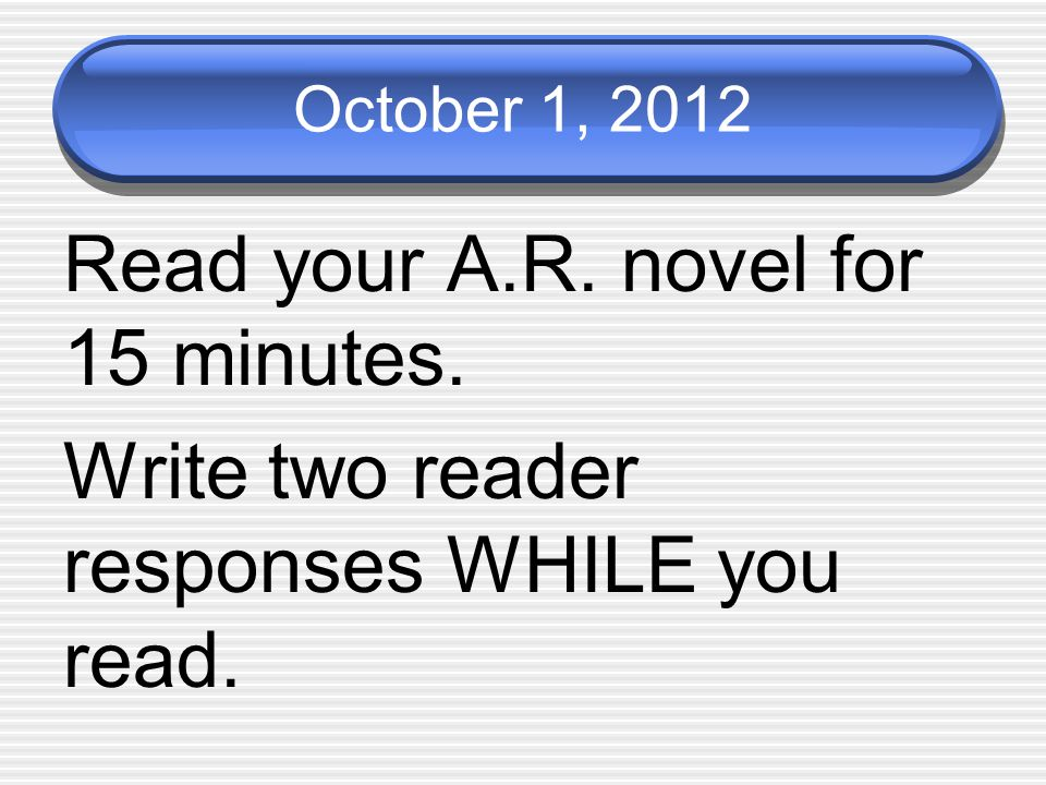 October 1, 2012 Read your A.R. novel for 15 minutes. Write two reader responses WHILE you read.