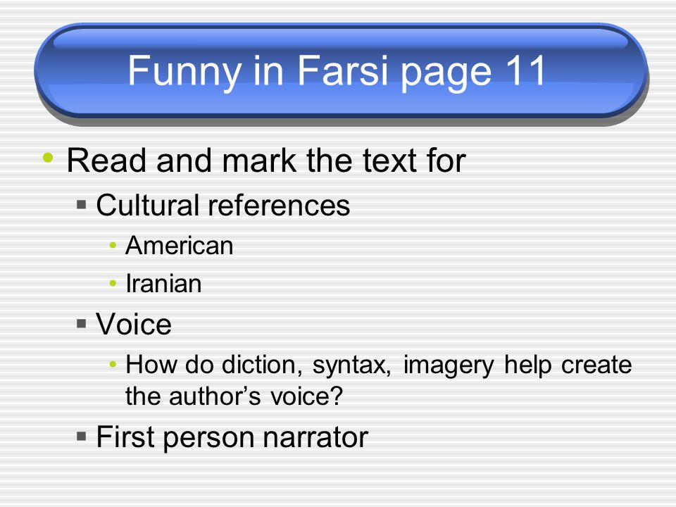 Funny in Farsi page 11 Read and mark the text for  Cultural references American Iranian  Voice How do diction, syntax, imagery help create the author's voice.