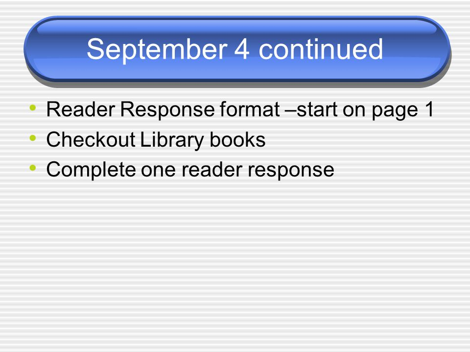 September 4 continued Reader Response format –start on page 1 Checkout Library books Complete one reader response