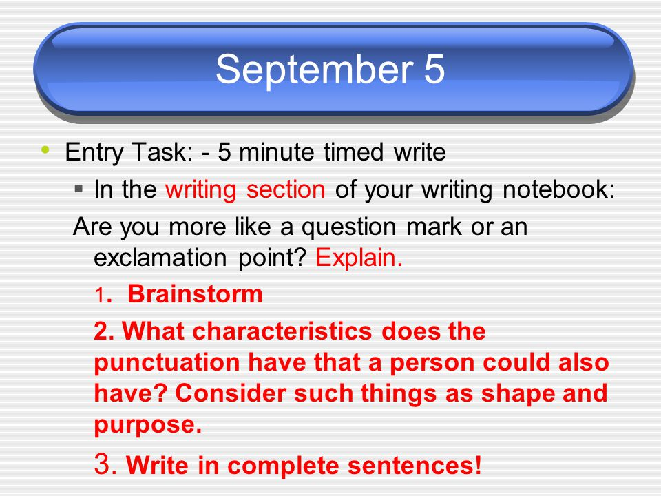 September 5 Entry Task: - 5 minute timed write  In the writing section of your writing notebook: Are you more like a question mark or an exclamation point.