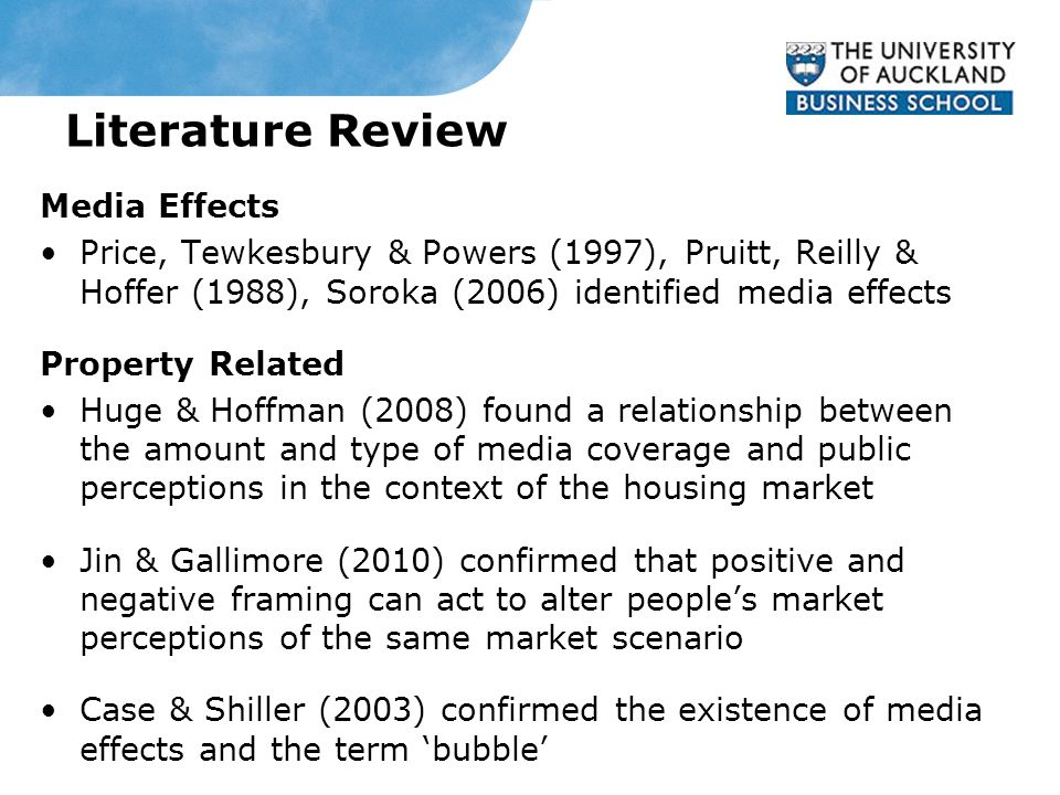 Literature Review Media Effects Price, Tewkesbury & Powers (1997), Pruitt, Reilly & Hoffer (1988), Soroka (2006) identified media effects Property Related Huge & Hoffman (2008) found a relationship between the amount and type of media coverage and public perceptions in the context of the housing market Jin & Gallimore (2010) confirmed that positive and negative framing can act to alter people's market perceptions of the same market scenario Case & Shiller (2003) confirmed the existence of media effects and the term 'bubble'