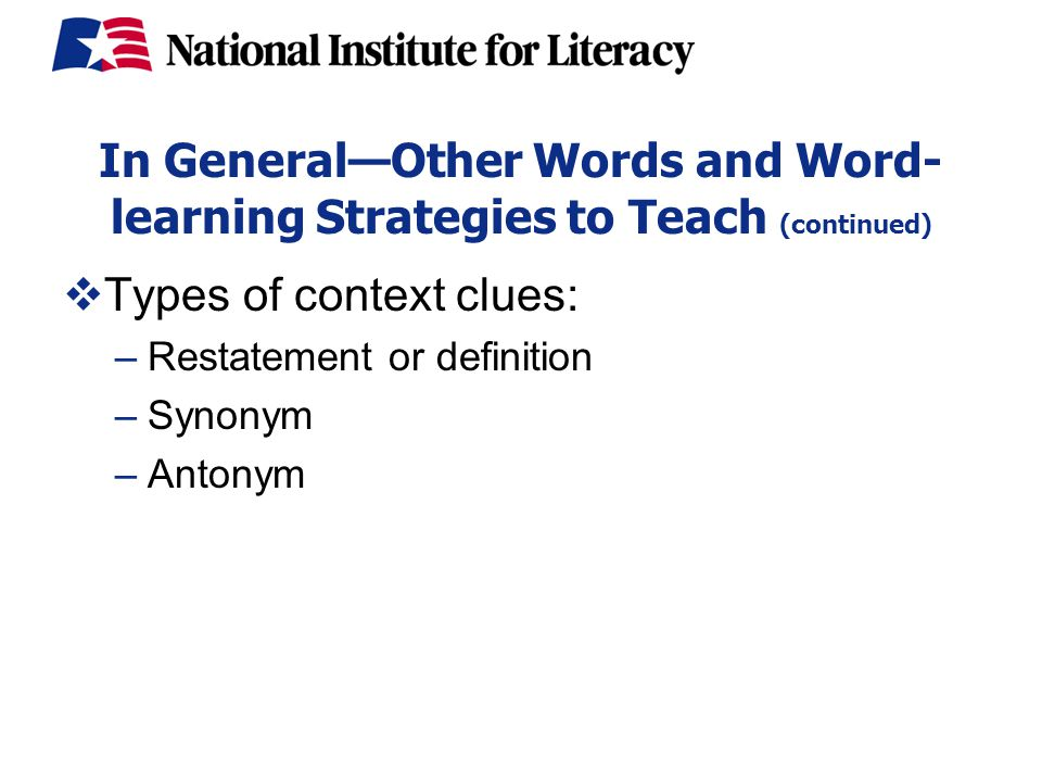 In General—Other Words and Word- learning Strategies to Teach (continued)  Types of context clues: –Restatement or definition –Synonym –Antonym