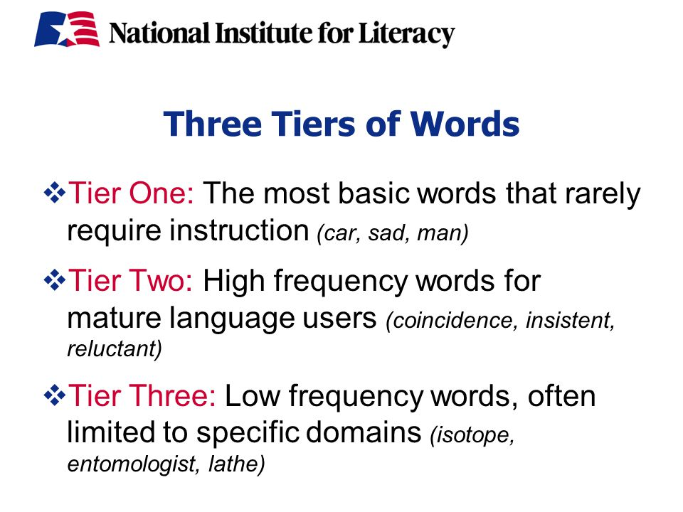 Three Tiers of Words  Tier One: The most basic words that rarely require instruction (car, sad, man)  Tier Two: High frequency words for mature language users (coincidence, insistent, reluctant)  Tier Three: Low frequency words, often limited to specific domains (isotope, entomologist, lathe)