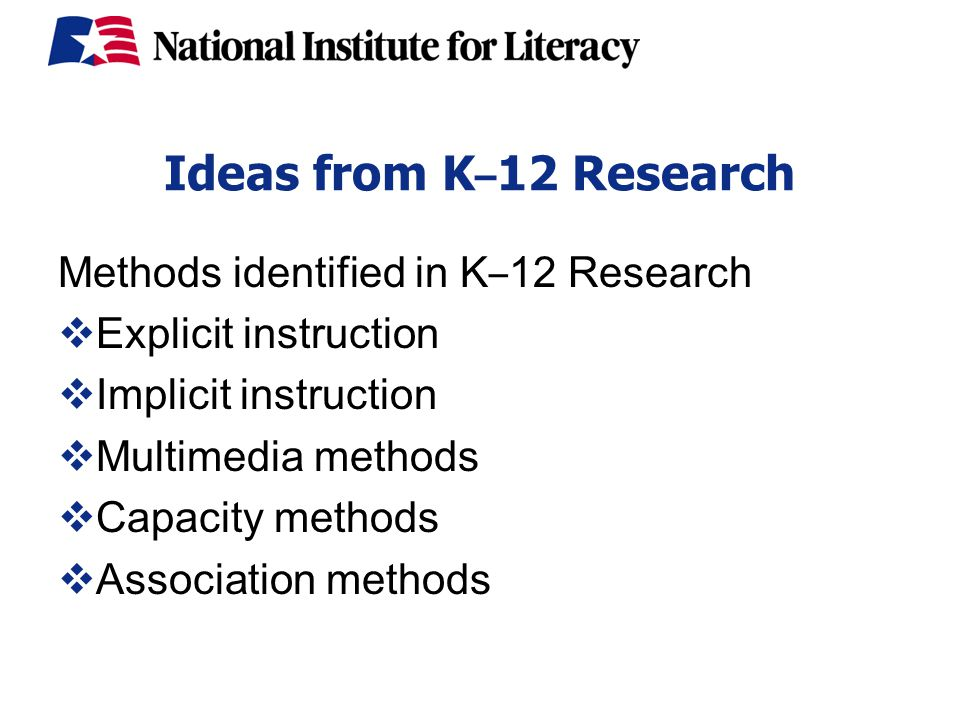 Ideas from K – 12 Research Methods identified in K – 12 Research  Explicit instruction  Implicit instruction  Multimedia methods  Capacity methods  Association methods