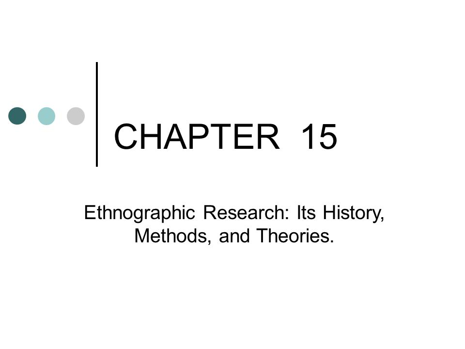CHAPTER 15 Ethnographic Research: Its History, Methods, and Theories Ethnographic Research: Its History, Methods, and Theories.