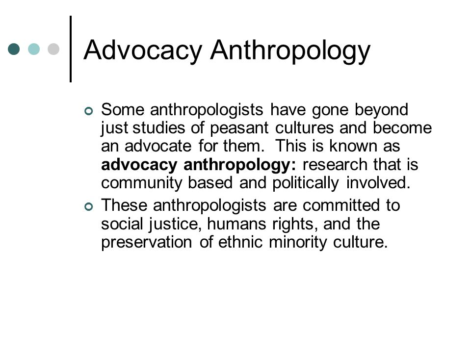 Advocacy Anthropology Some anthropologists have gone beyond just studies of peasant cultures and become an advocate for them. This is known as advocac