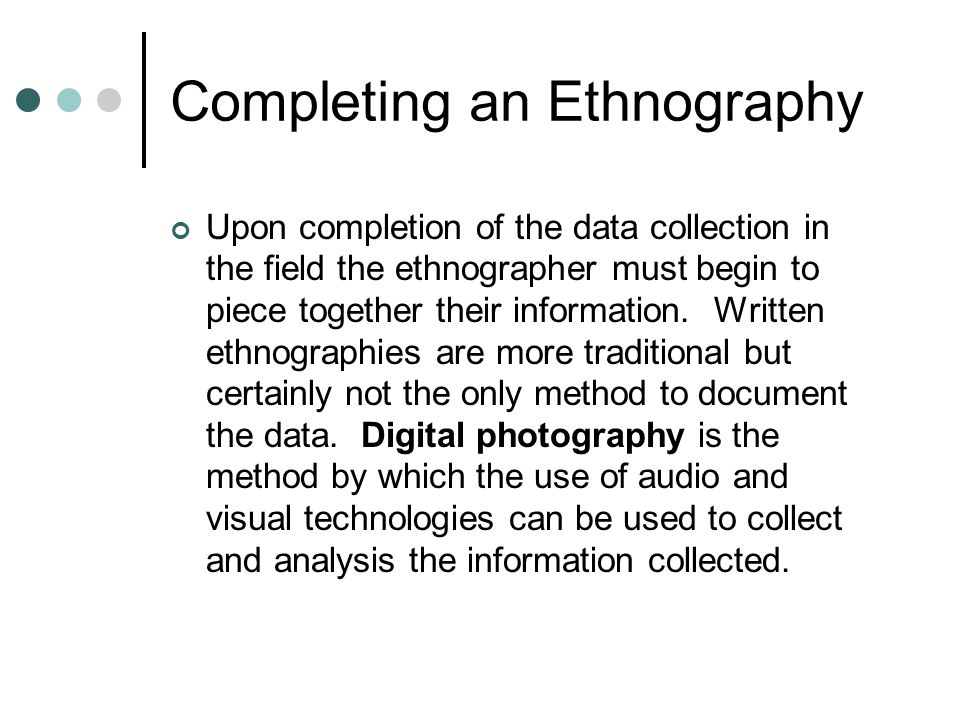 Completing an Ethnography Upon completion of the data collection in the field the ethnographer must begin to piece together their information. Written