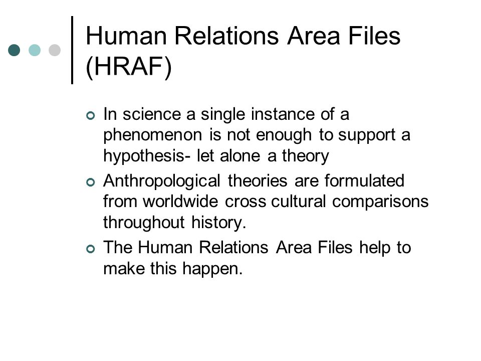 Human Relations Area Files (HRAF) In science a single instance of a phenomenon is not enough to support a hypothesis- let alone a theory Anthropologic
