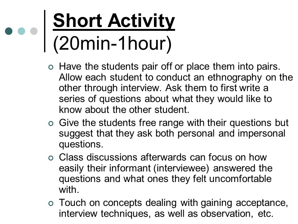 Short Activity (20min-1hour) Have the students pair off or place them into pairs. Allow each student to conduct an ethnography on the other through in