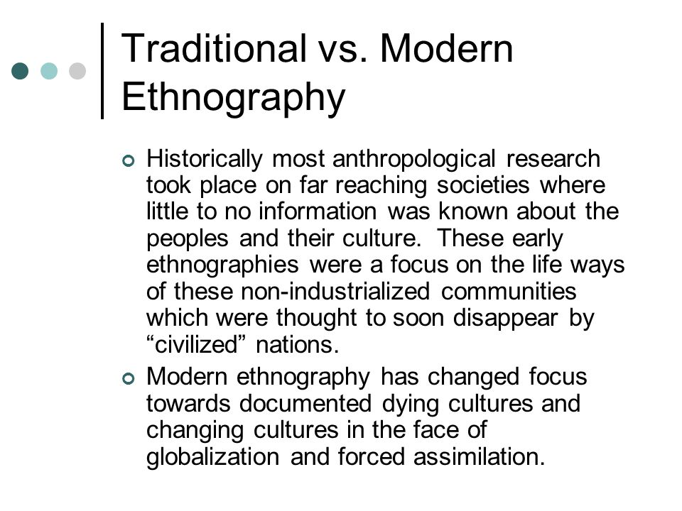 Traditional vs. Modern Ethnography Historically most anthropological research took place on far reaching societies where little to no information was