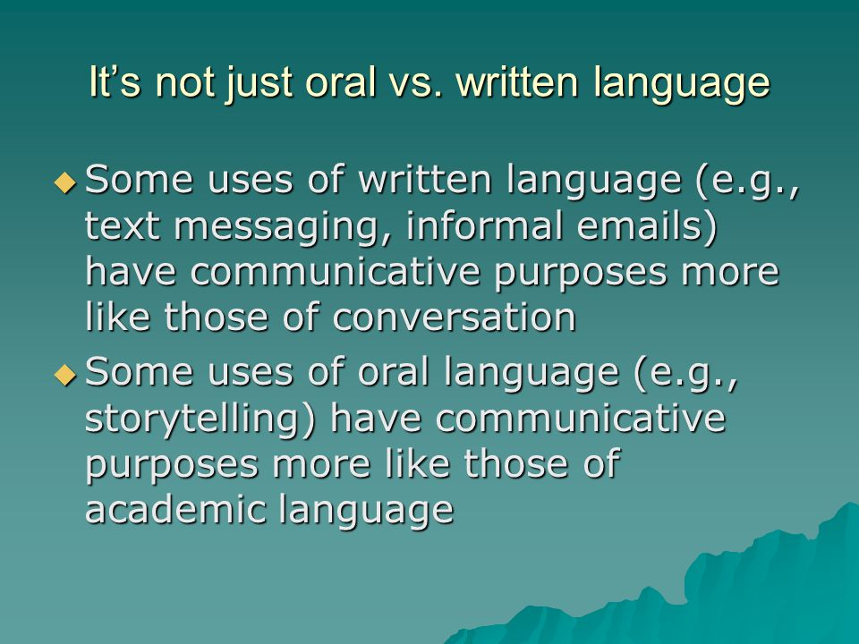 It's not just oral vs. written language  Some uses of written language (e.g., text messaging, informal emails) have communicative purposes more like