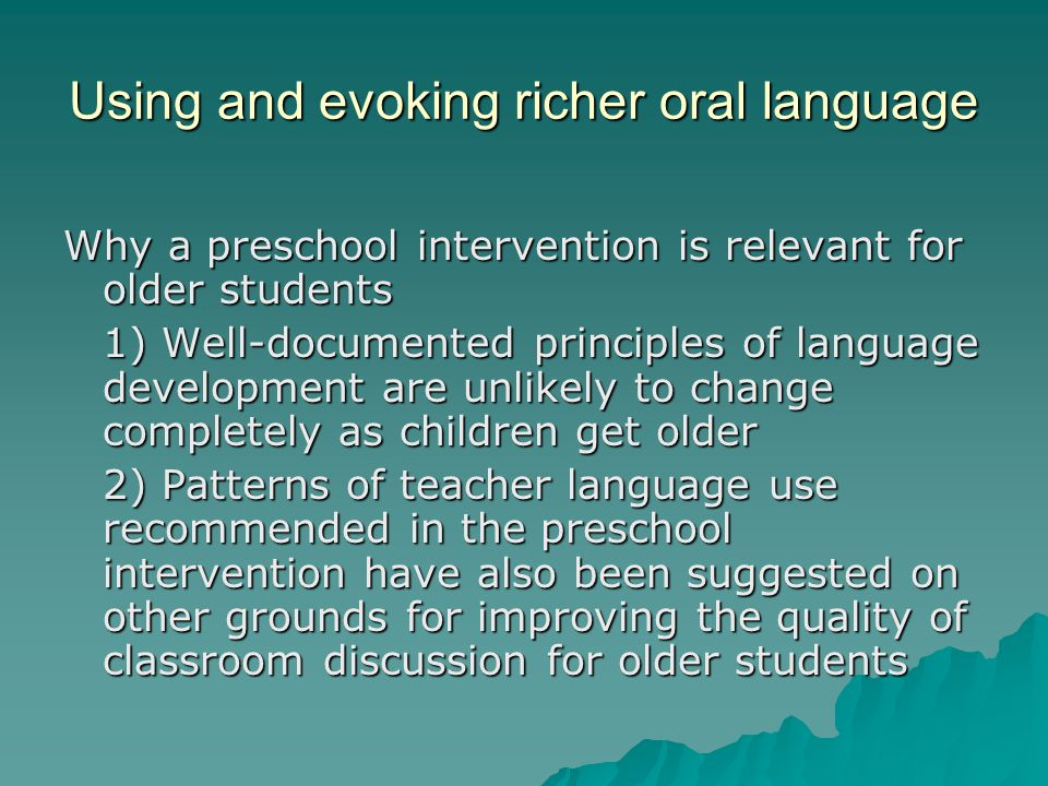 Using and evoking richer oral language Why a preschool intervention is relevant for older students 1) Well-documented principles of language developme