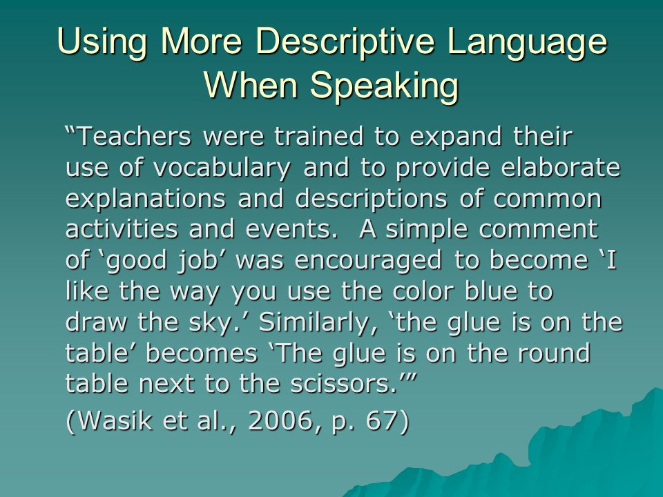 Using More Descriptive Language When Speaking Teachers were trained to expand their use of vocabulary and to provide elaborate explanations and descriptions of common activities and events.
