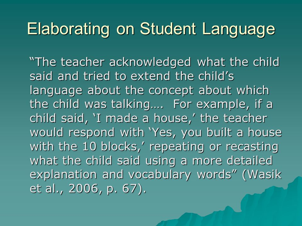 Elaborating on Student Language The teacher acknowledged what the child said and tried to extend the child's language about the concept about which the child was talking….